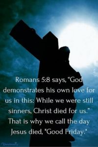 Romans 5:8 God demostrates his own love for us all while we were still sinners Christ died for us