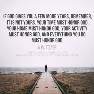 If God gives you a few more years, remember, it is not yours. Your time must honor God, Your home must honor God, your activity must honor God and everything you do must honor God