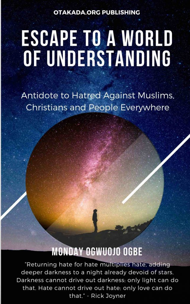 Escape to a world of understanding - Antidote to hatred against Muslims, Christians and people everywhere by Monday Ogwuojo Ogbe