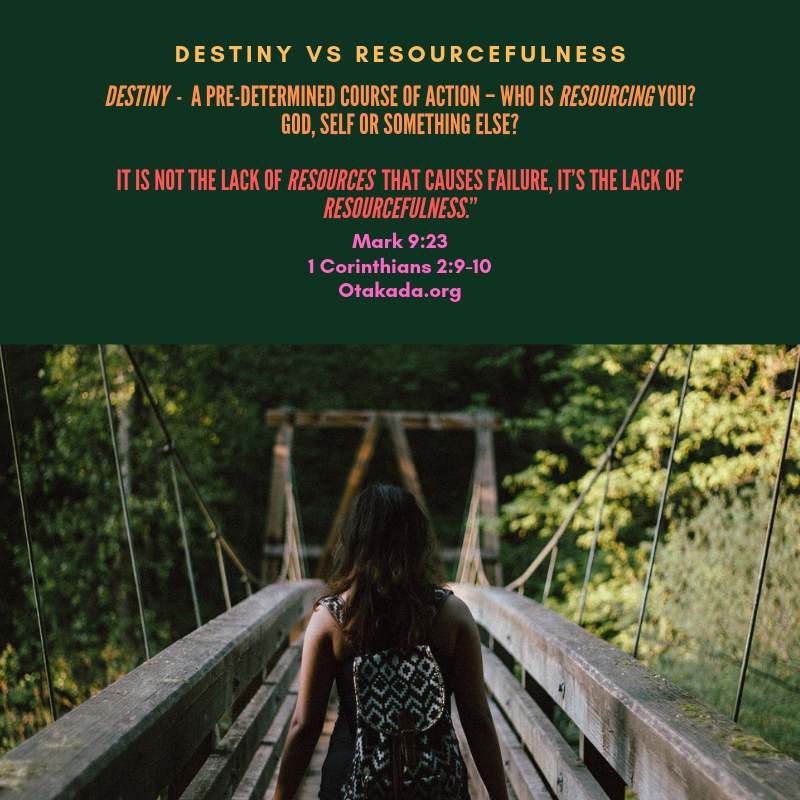 "DESTINY is a pre-determined course of action – Who is RESOURCING you? God, Self or Something Else? It Is Not the Lack of RESOURCES That Causes Failure, It's the Lack Of RESOURCEFULNESS."" Mark 9:23 1 Corinthians 2:9-10 Otakada.org"
