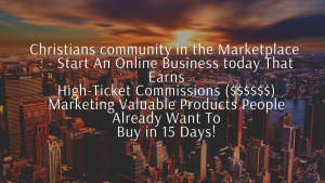 Christians community in the Marketplace - Start An Online Business today That Earns High-Ticket Commissions Marketing Valuable Products People Already Want To Buy in 15 Days!
