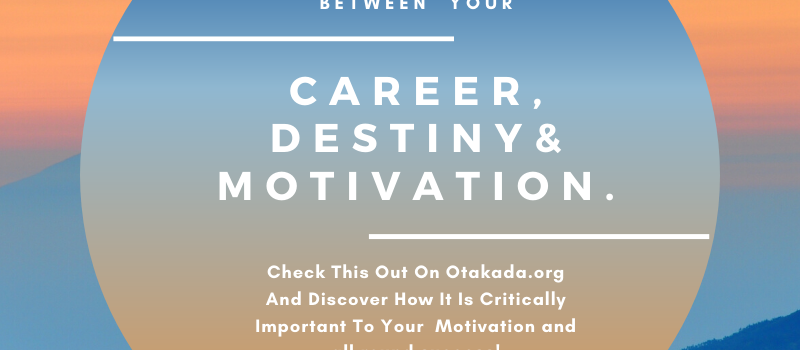 Otakada.org Monday Morning Motivational and Inspirational Quotes and Real Stories for Engaging the Marketplace Series 6 of 52 – Discover the Nexus Between Your Career, Your Destiny and Your Motivation. Also, Get Motivation and Resources to FastTrack Examination Success for your wards in JAMB, WAEC, NECO, Post UTME and others using simple tips and tricks to excellent results in any and every examination for your wards.