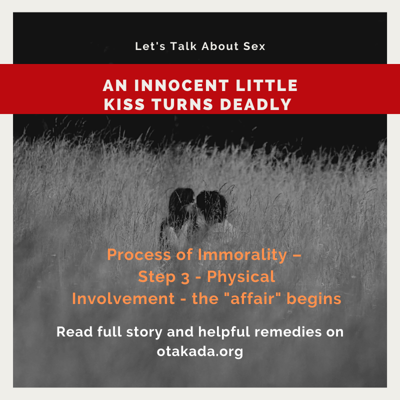 "The Christian Church – Let's Talk About Sex - Understanding the Entrapment of Emotional and Sexual Entanglement: Process of Immorality – Step 3 - Physical involvement - the ""affair"" begins - An Innocent Little Kiss Turns Deadly - Part 9 of 15"