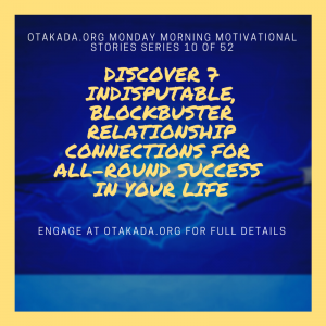 Otakada.org Monday Morning Motivational and Inspirational Quotes and Real Stories for Engaging the Marketplace Series 10 of 52 – Discover 7 Indisputable, Blockbuster Relationship Connections for All-Round Success in Your Life