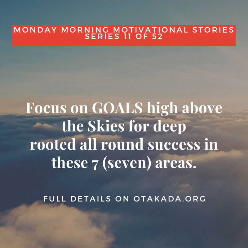 Otakada.org Monday Morning Motivational and Inspirational Quotes and Real Stories for Engaging the Marketplace Series 11 of 52 –Focus on GOALS high above the Skies for deep-rooted all-round success in this 7 (seven) areas.