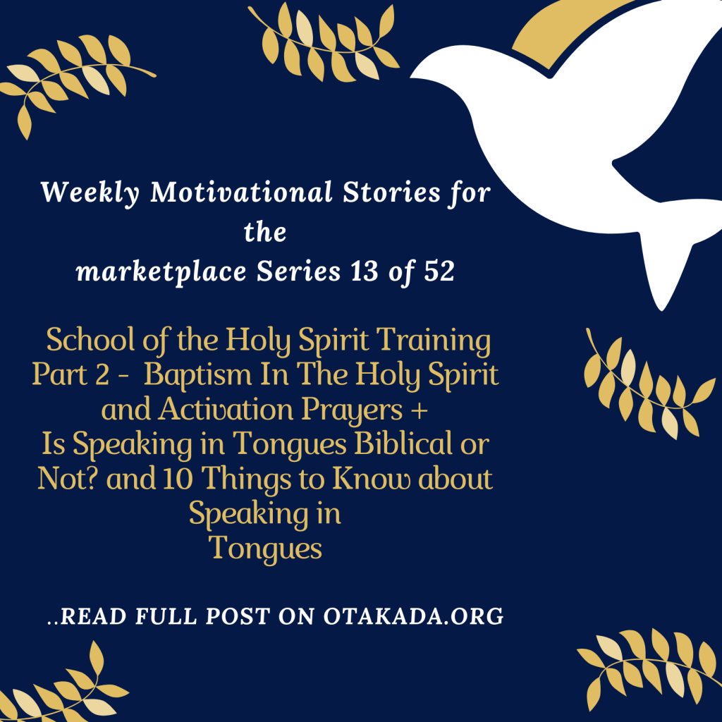 Weekly Motivational Stories for the marketplace Series 13 of 52 - School of the Holy Spirit Training Part 2 - Baptism in The Holy Spirit and Activation Prayers + Is Speaking in Tongues Biblical or Not? and 10 Things to Know about Speaking in Tongues
