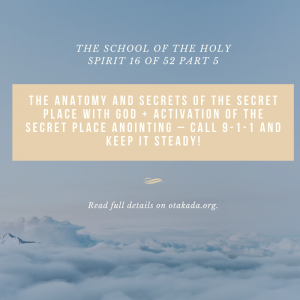 The School of the Holy Spirit 16 of 52 Part 5 – The anatomy and Secrets of the Secret place with God + Activation of the Secret Place Anointing – Call 9-1-1 and keep it steady!