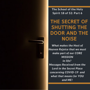The School of the Holy Spirit 18 of 52: Part 6 – The anatomy and Secrets of the Secret place with God – The Secret of Shutting the Door and the Noise - What makes the Host of Heaven Rejoice that we must make part of our CORE MISSION in life? + Messages Received from the Lord in the Secret Place concerning COVID - 19 and what that means for YOU and ME!