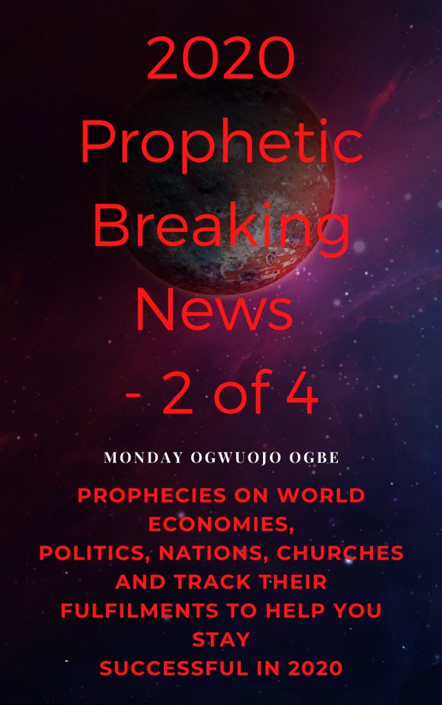 2020 Prophetic Breaking News – 2 of 4 Prophecies on World Economies, Politics, Nations, Churches and Track their Fulfilments to Help You Stay Successful in 2020 By Monday Ogwuojo Ogbe