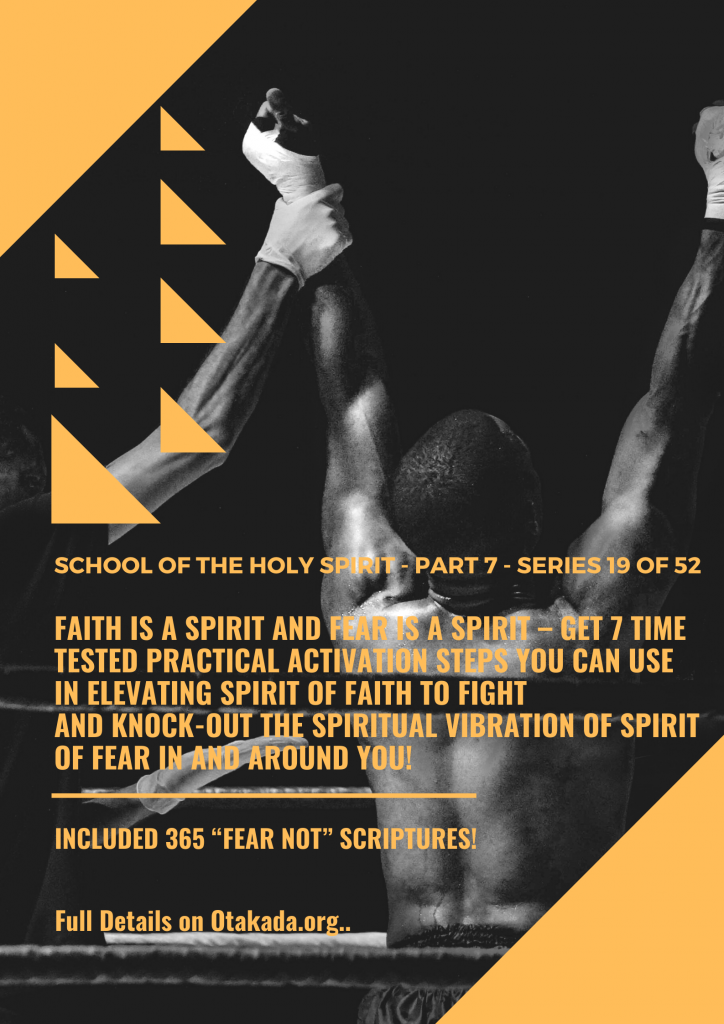 "Weekly Motivational Stories for the marketplace Series 19 of 52 – School of the Holy Spirit - Part 7: Faith is a Spirit and fear is a spirit – Get 7 Time Tested Practical Activation Steps You Can Use in Elevating Spirit of Faith to Fight and Knock-out the spiritual vibration of the spirit of fear in and around you! + Included 365 ""Fear Not"" Scriptures!"