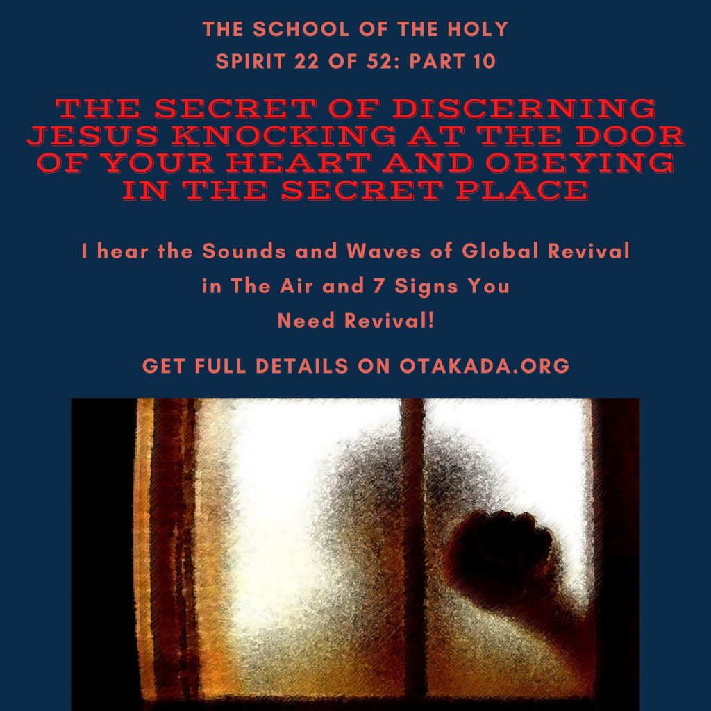 The School of the Holy Spirit 22 of 52: Part 10 – The Anatomy and Secrets of the Secret Place with God – The Secret of Discerning Jesus knocking at the Door of Your Heart and Obeying in the Secret Place + I hear the Sounds and Waves of Global Revival in The Air and 7 Signs You Need Revival!
