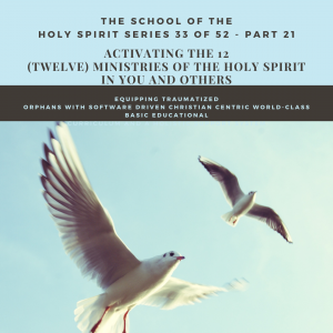 Weekly Motivation and Inspirational Stories for the Marketplace Series 33 of 52 - The School of the Holy Spirit - Part 21 Activating the 12 (Twelve) Ministries of the Holy Spirit in YOU and Others + Equipping Traumatized Orphans with Software Driven Christian Centric World-class Basic Educational Curriculum and A Holistic Support System