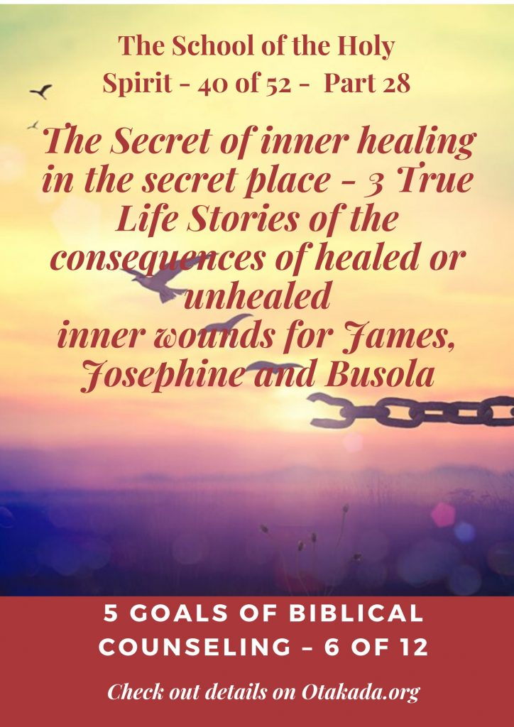 The Secret of inner healing in the secret place - 3 True Life Stories of the consequences of healed or unhealed inner wounds for James, Josephine and Busola