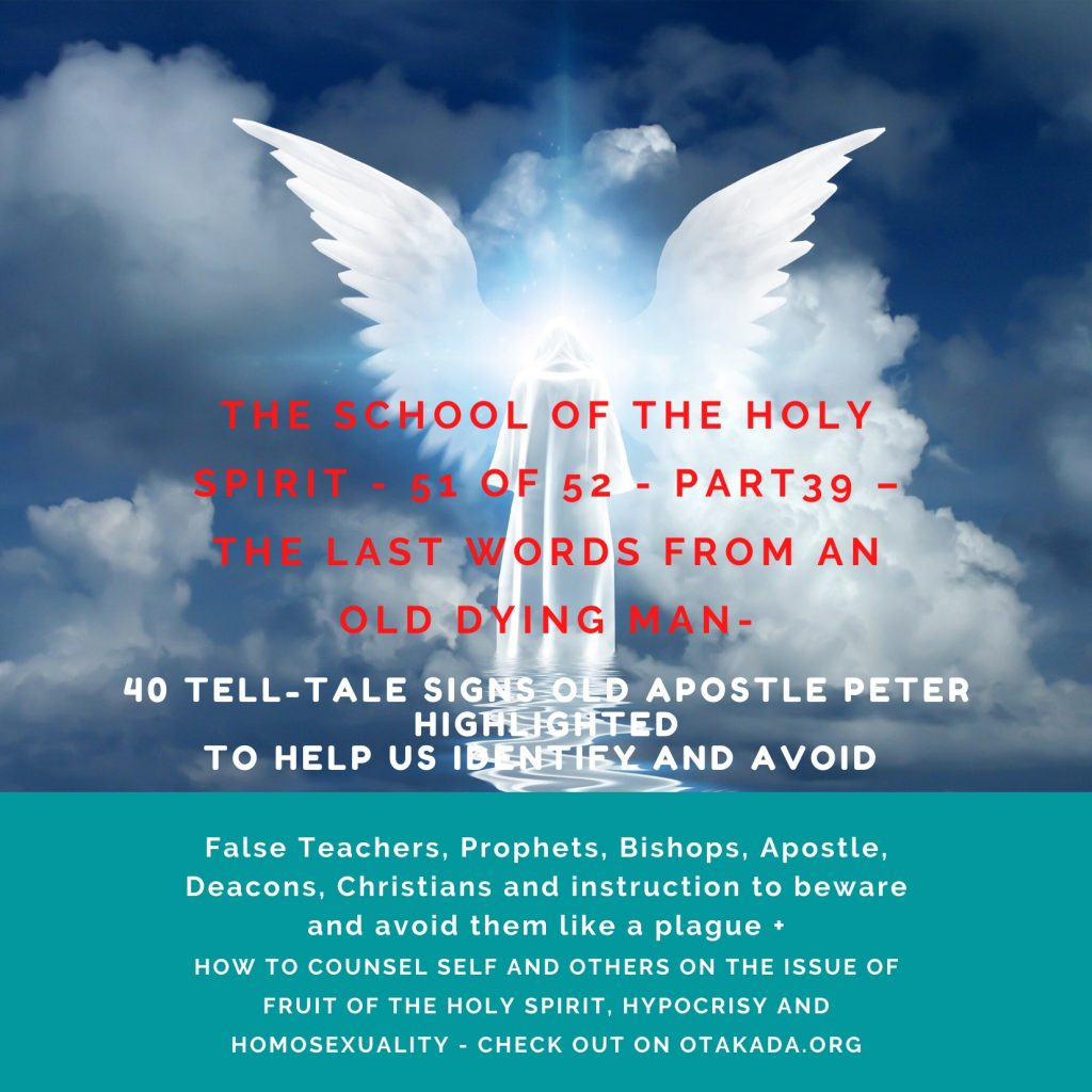 Motivational and Inspiration Stories for the Marketplace - The School of the Holy Spirit - 51 of 52 - Part 39 – The Last Words from an old dying man – 40 Tell-Tale Signs Old Apostle Peter Highlighted to Help Us Identify and Avoid False Teachers, Prophets, Bishops, Apostle, Deacons, Christians and instruction to beware and avoid them like a plague + How to counsel self and others on the issue of Fruit of the Holy Spirit, Hypocrisy and Homosexuality