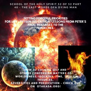 The School of the Holy Spirit 52 of 52 – Part 40: The Secret in the Last words of an old righteous dying man - Setting Forceful Priorities for Life – Fifteen (15) Critical Lessons from Peter's Final Messages to the Churches + How to counsel self and others concerning matters of worldliness, Idolatry, Time, Trials, Troubles, adversities and Persecution