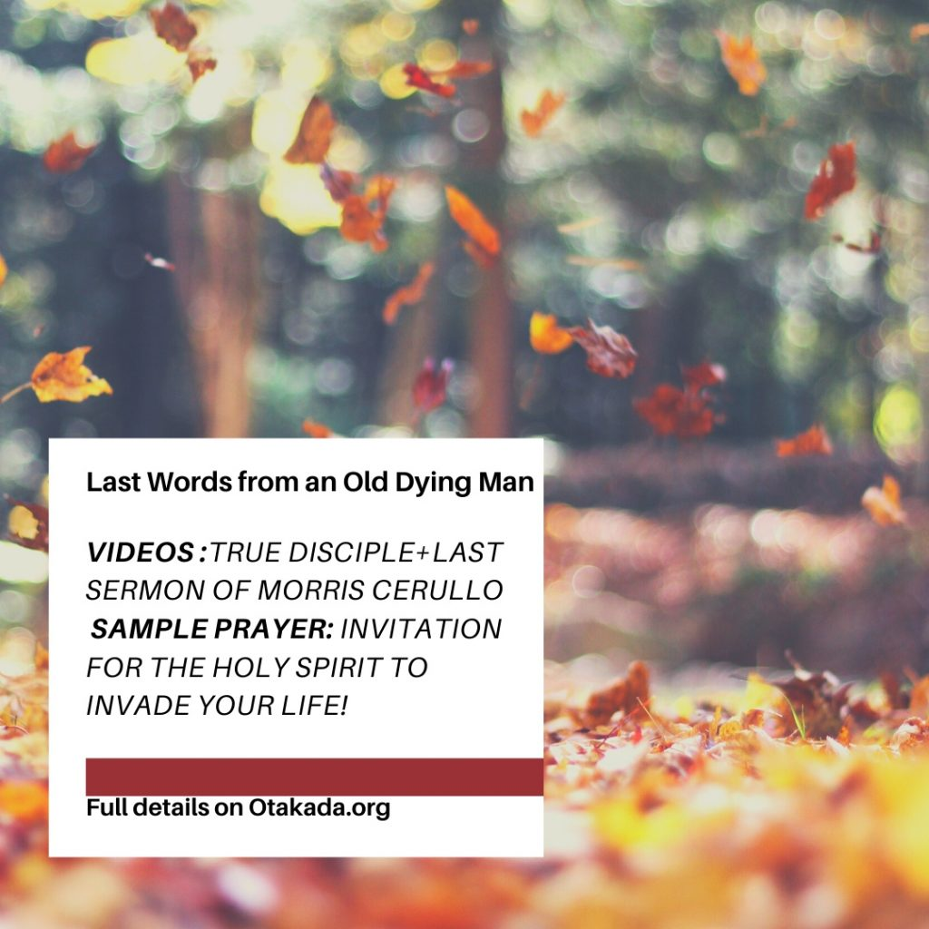 Last Words from an Old Dying Man: - Get the Last Message from Late Dr. Morris Cerullo before His passing in July 10th 2020 in a 1 hour, 3 minutes' video + decide if you a nominal Christian or a Disciple of Christ in a 10 minutes' video by Allen Parr + Daily Sample Prayer Inviting the Holy Spirit to Lead You in Life Endeavor