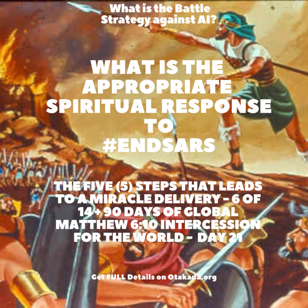 God's Greatest Assignment for You and Me IS? How to Deliver a Miracle - The Five (5) Steps that Leads to a Miracle Delivery - 6 of 14 + 90 Days of Global Matthew 6:10 Intercession for the World - day 21 + What is the Battle Strategy against AI? + What is the Appropriate Spiritual Response to #EndSARS #EndSWAT #SideWithNigeria #EndBadGovernanaceNIGERIA?