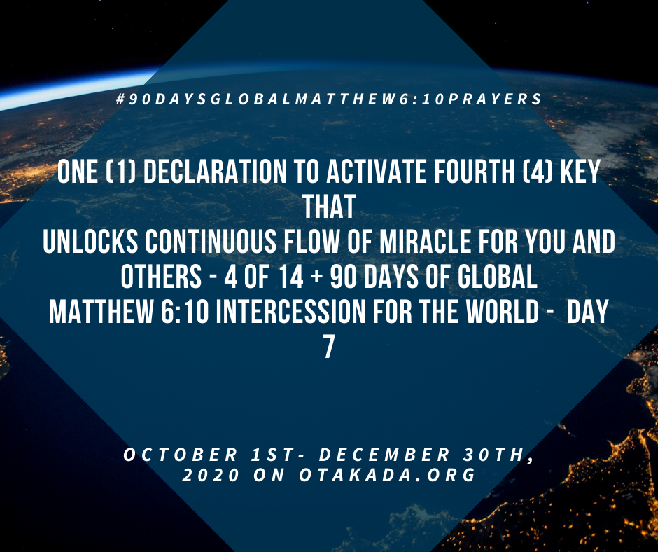 God's Greatest Assignment for You and Me IS? How to become a Miracle Agent in the Miracle Mission Field of Life - One (1) Declaration to Activate Fourth (4) Key that Unlocks Continuous flow of miracle for YOU and OTHERS - 4 of 14 + 90 Days of Global Matthew 6:10 Intercession for the World - day 7