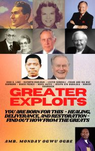Greater Exploits You are Born for This – Healing, Deliverance, and Restoration – Find out how from the Greats By Ambassador Monday O. Ogbe