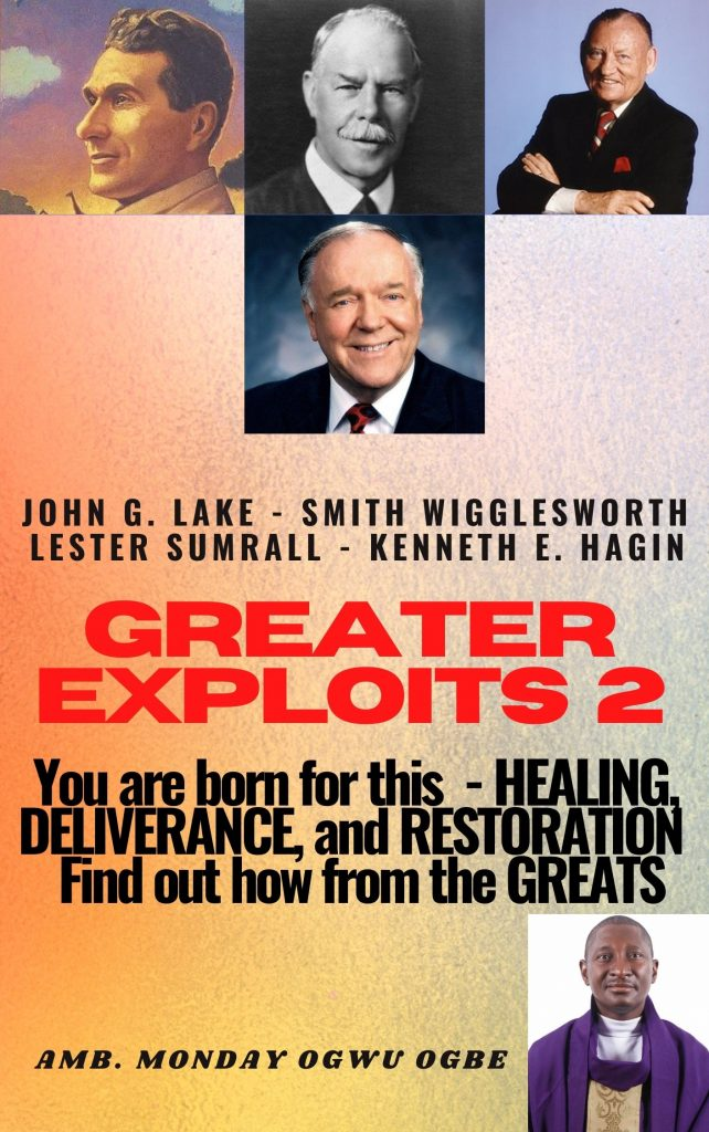 Greater Exploits 2 John G. Lake – Smith Wigglesworth – Lester Sumrall – Kenneth E. Hagin You are Born for This – Healing, Deliverance and Restoration – Find out how from the Greats By Ambassador Monday O. Ogbe