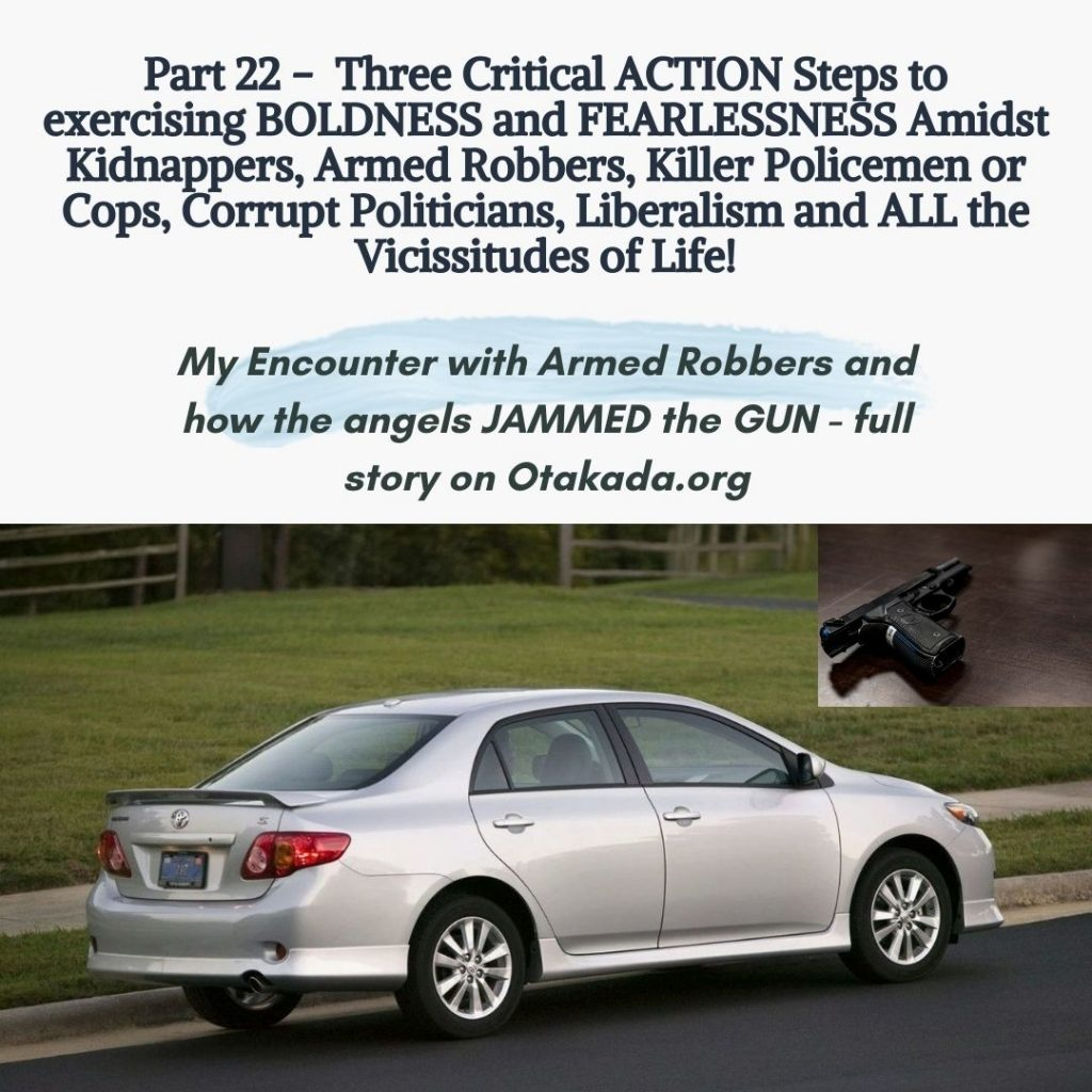 Part 22 - Three Critical ACTION Steps to exercising BOLDNESS and FEARLESSNESS Amidst Kidnappers, Armed Robbers, Killer Policemen or Cops, Corrupt Politicians, Liberalism and ALL the Vicissitudes of Life