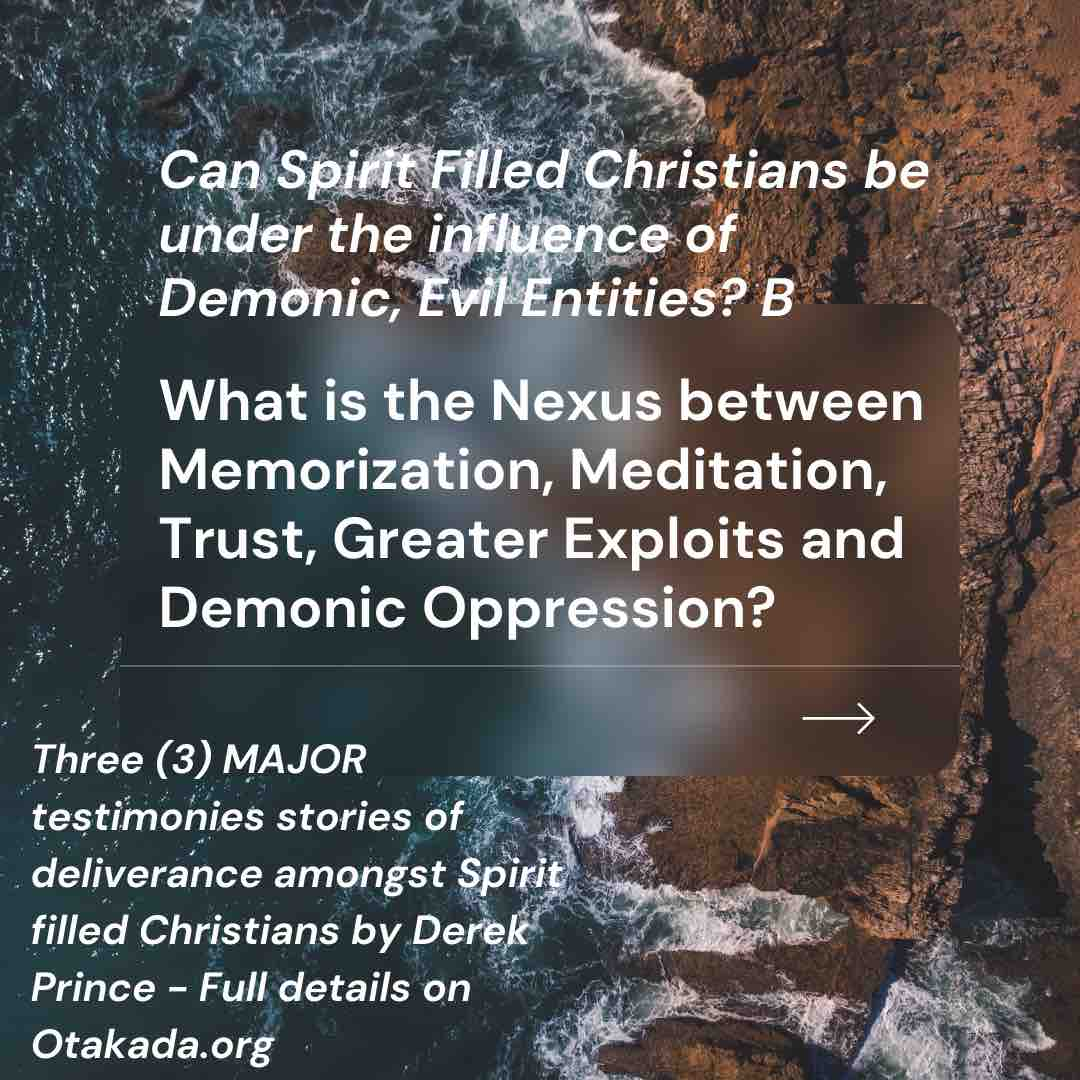 Can Spirit Filled Christians be under the influence of Demonic, Evil Entities? B + What is the Nexus between Memorization, Meditation, Trust, Greater Exploits and Demonic Oppression? + Three (3) MAJOR testimonies stories of deliverance amongst spirit filled Christians by Derek Prince